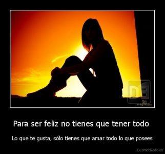 desmotivado.es_Para-ser-feliz-no-tienes-que-tener-todo-Lo-que-te-gusta-solo-tienes-que-amar-todo-lo-que-posees_133220319550