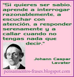 frases-de-Johann-Caspar-Lavater-Si-quieres-ser-sabio-aprende-a-interrogar-razonablemente-a-escuchar-con-atención-a-responder-serenamente-y-a-callar-cuando-no-tengas-nada-que-decir